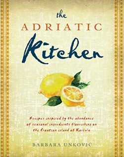 The Adriatic Kitchen: Recipes Inspired by the Abundance of Seasonal Ingredients Flourishing on t ...
