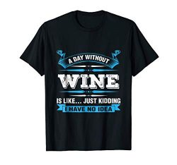 A Day Without Wine Is Like Just Kidding Wine T-Shirt