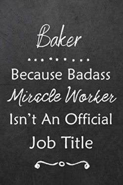Baker Because Bad Ass Miracle Worker Isn't An Official Job Title: Journal | Lined Notebook ...